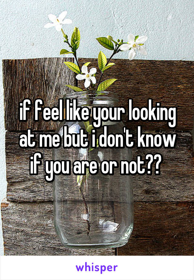 if feel like your looking at me but i don't know if you are or not??