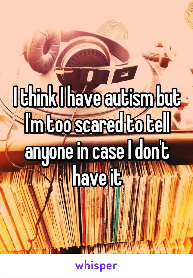 I think I have autism but I'm too scared to tell anyone in case I don't have it
