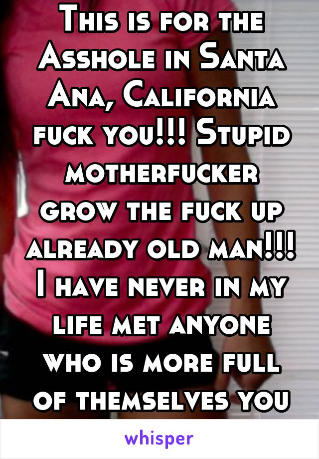 This is for the Asshole in Santa Ana, California fuck you!!! Stupid motherfucker grow the fuck up already old man!!! I have never in my life met anyone who is more full of themselves you dickhead!!!