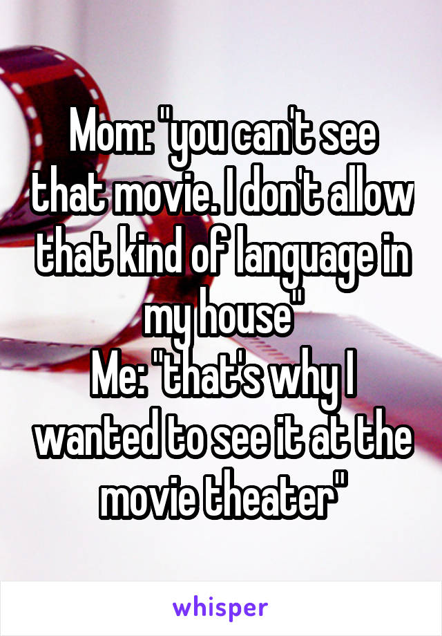 """Mom: """"you can't see that movie. I don't allow that kind of language in my house"""" Me: """"that's why I wanted to see it at the movie theater"""""""