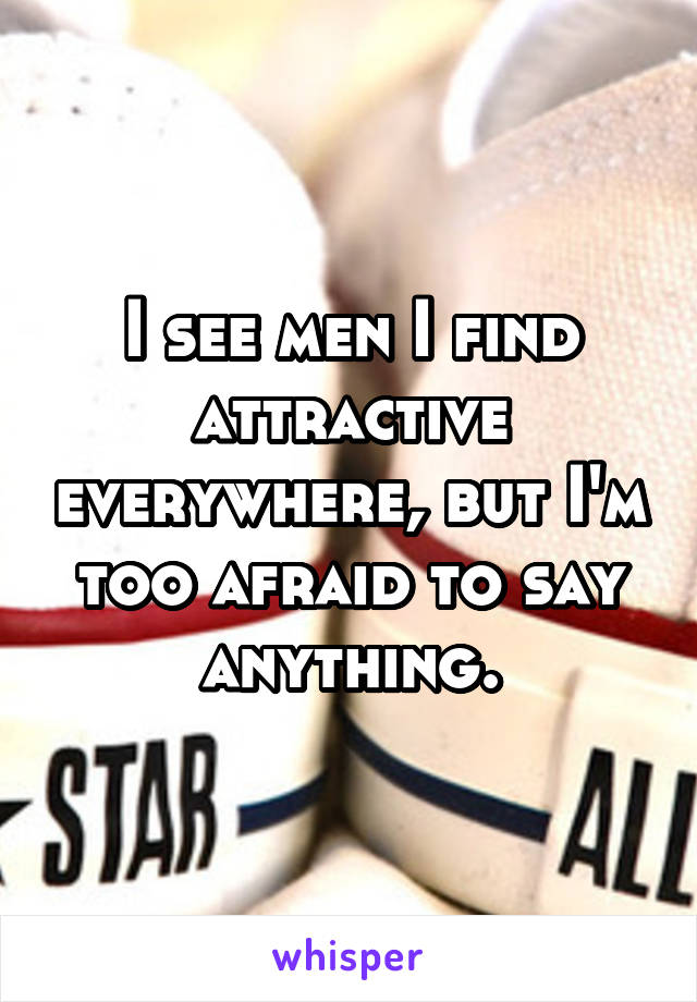 I see men I find attractive everywhere, but I'm too afraid to say anything.