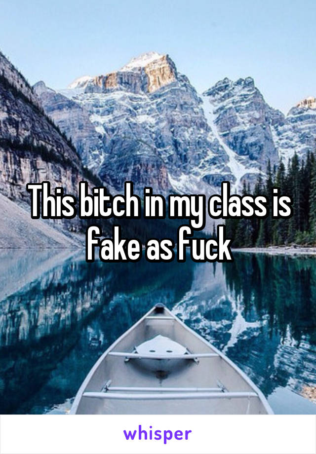 This bitch in my class is fake as fuck