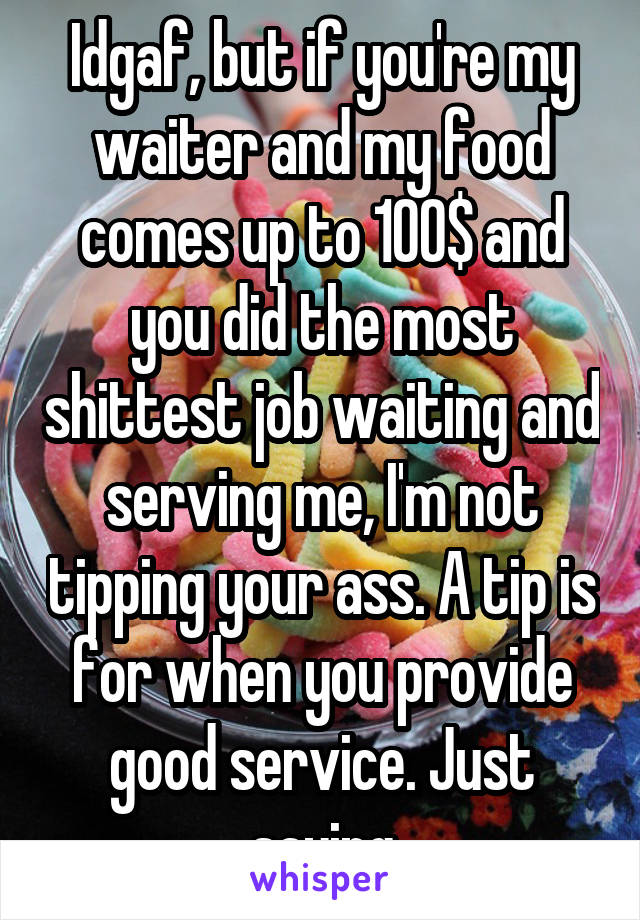 Idgaf, but if you're my waiter and my food comes up to 100$ and you did the most shittest job waiting and serving me, I'm not tipping your ass. A tip is for when you provide good service. Just saying