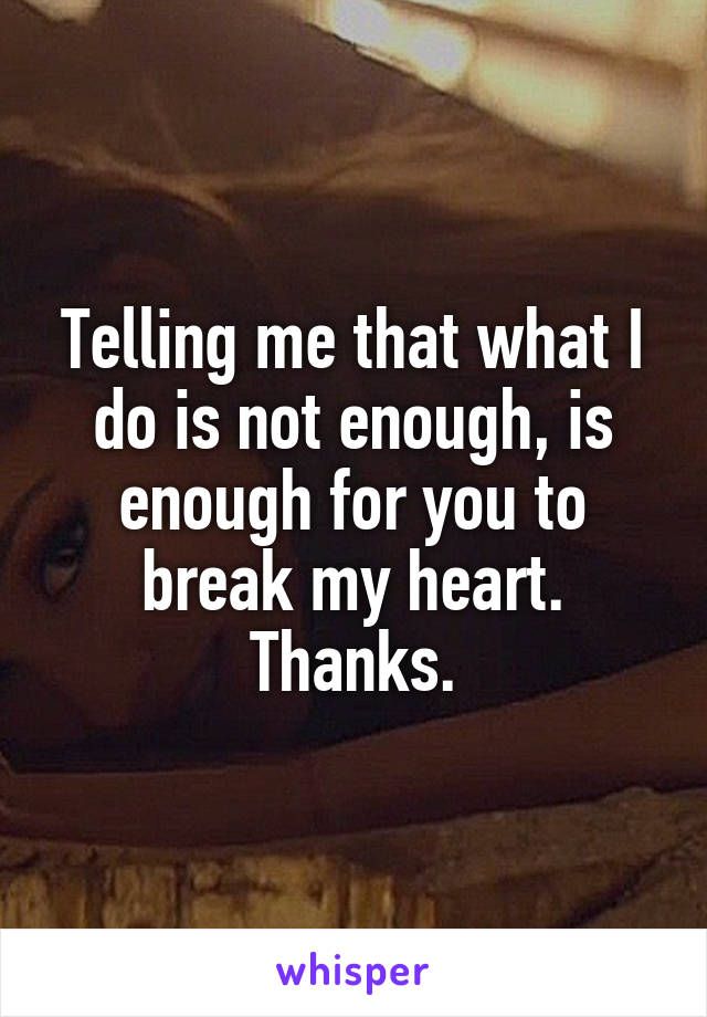 Telling me that what I do is not enough, is enough for you to break my heart. Thanks.