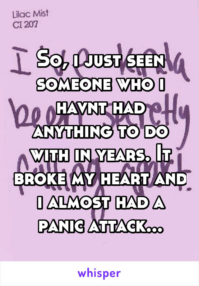 So, i just seen someone who i havnt had anything to do with in years. It broke my heart and i almost had a panic attack...