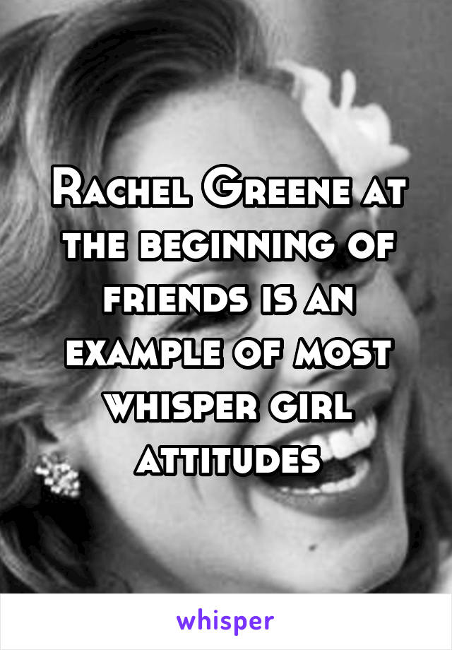 Rachel Greene at the beginning of friends is an example of most whisper girl attitudes