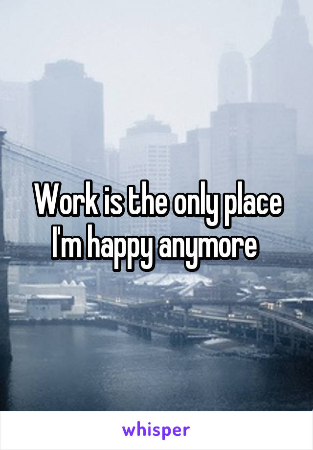 Work is the only place I'm happy anymore