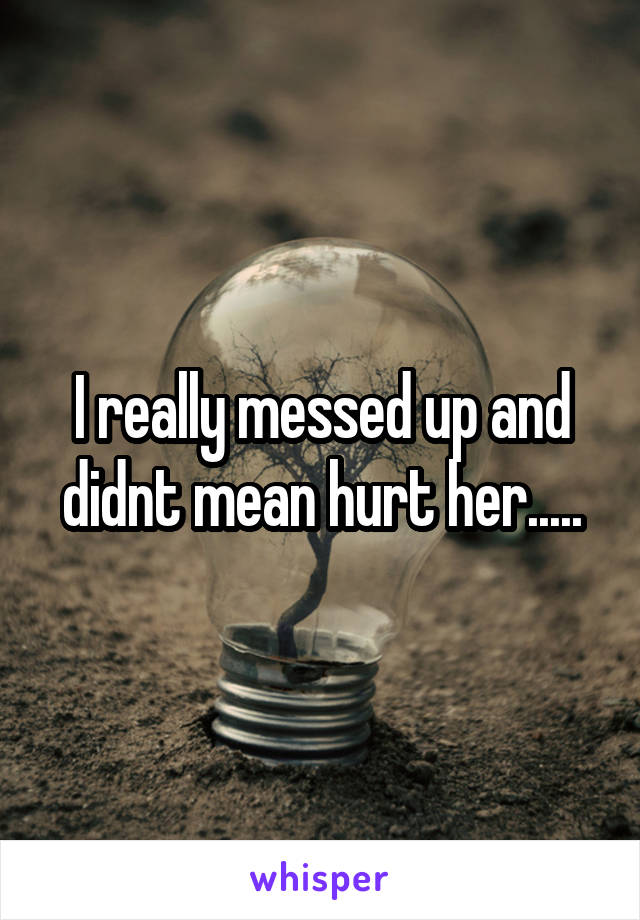 I really messed up and didnt mean hurt her.....