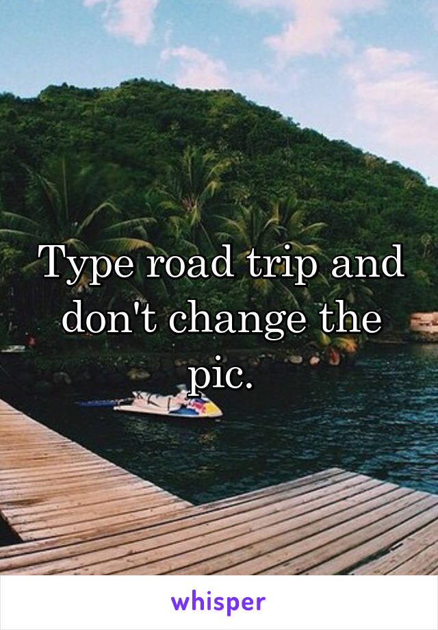 Type road trip and don't change the pic.