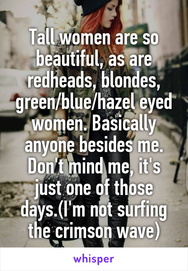 Tall women are so beautiful, as are redheads, blondes, green/blue/hazel eyed women. Basically anyone besides me. Don't mind me, it's just one of those days.(I'm not surfing the crimson wave)