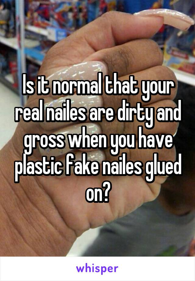 Is it normal that your real nailes are dirty and gross when you have plastic fake nailes glued on?