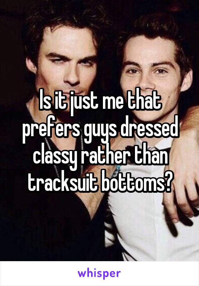 Is it just me that prefers guys dressed classy rather than tracksuit bottoms?
