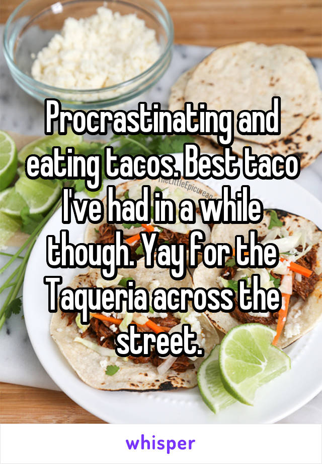Procrastinating and eating tacos. Best taco I've had in a while though. Yay for the Taqueria across the street.