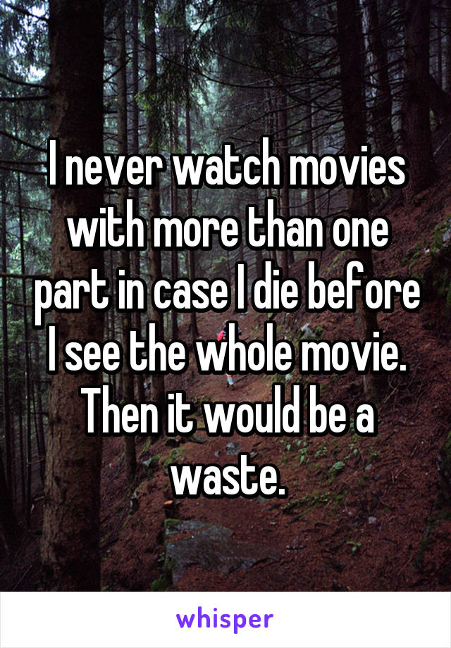 I never watch movies with more than one part in case I die before I see the whole movie. Then it would be a waste.
