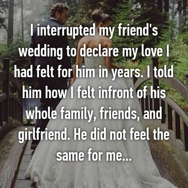 I interrupted my friend's wedding to declare my love I had felt for him in years. I told him how I felt infront of his whole family, friends, and girlfriend. He did not feel the same for me...