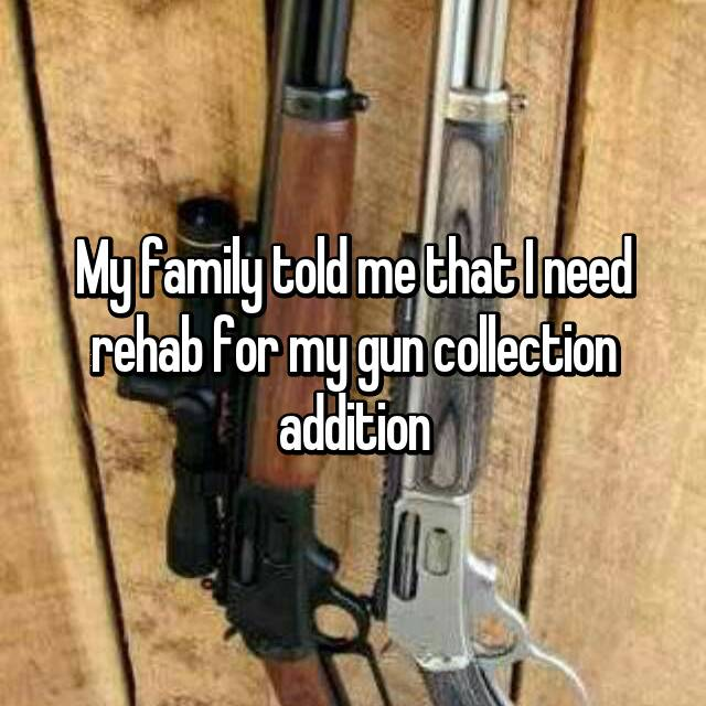 My family told me that I need rehab for my gun collection addition