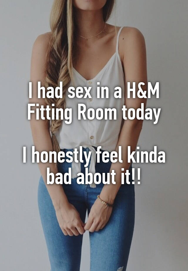I Had Sex In A Hm Fitting Room Today I Honestly Feel Kinda Bad