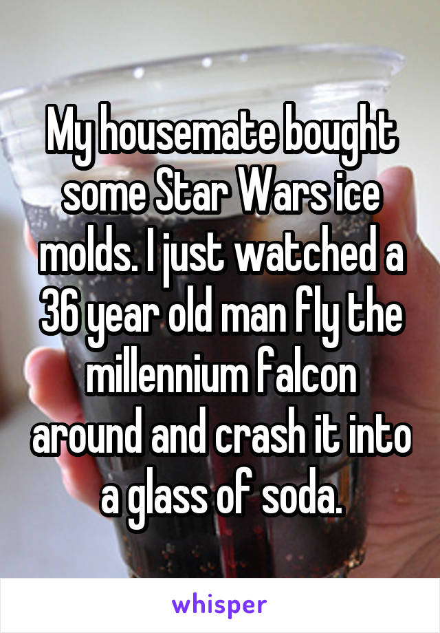 My housemate bought some Star Wars ice molds. I just watched a 36 year old man fly the millennium falcon around and crash it into a glass of soda.