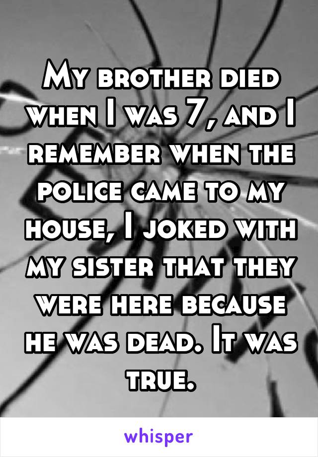 My brother died when I was 7, and I remember when the police came to my house, I joked with my sister that they were here because he was dead. It was true.