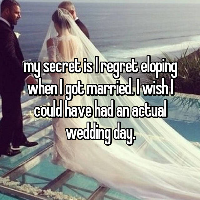 my secret is I regret eloping when I got married. I wish I could have had an actual wedding day.