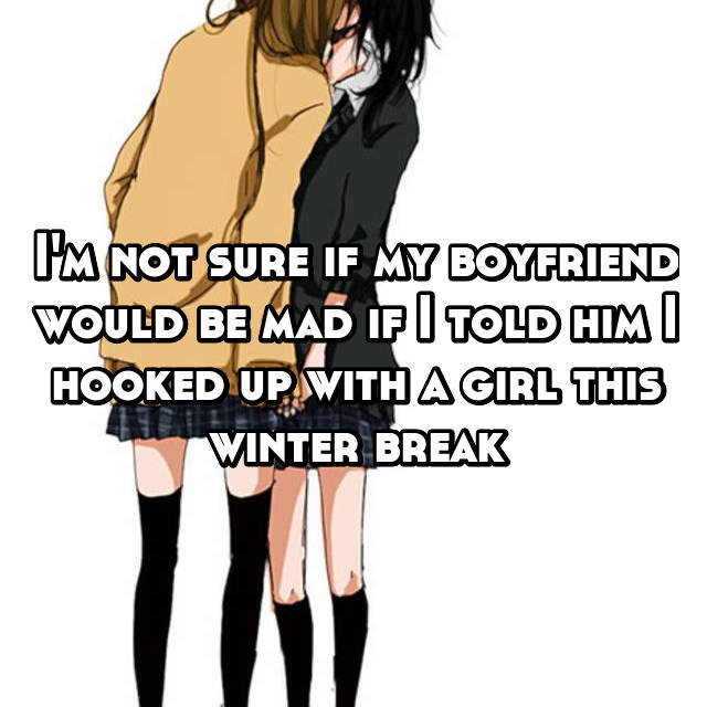 I'm not sure if my boyfriend would be mad if I told him I hooked up with a girl this winter break