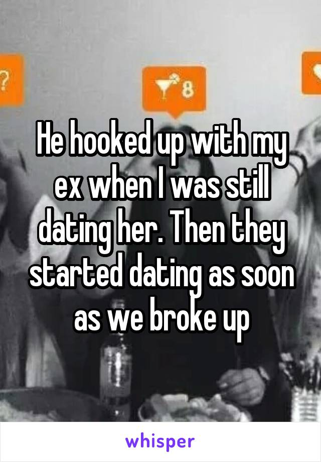 He hooked up with my ex when I was still dating her. Then they started dating as soon as we broke up