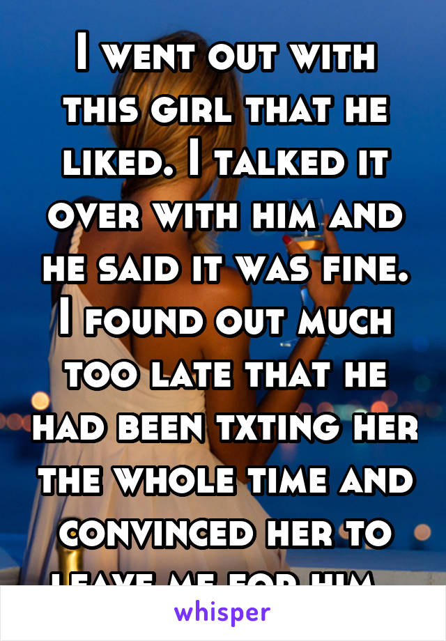 I went out with this girl that he liked. I talked it over with him and he said it was fine. I found out much too late that he had been txting her the whole time and convinced her to leave me for him.