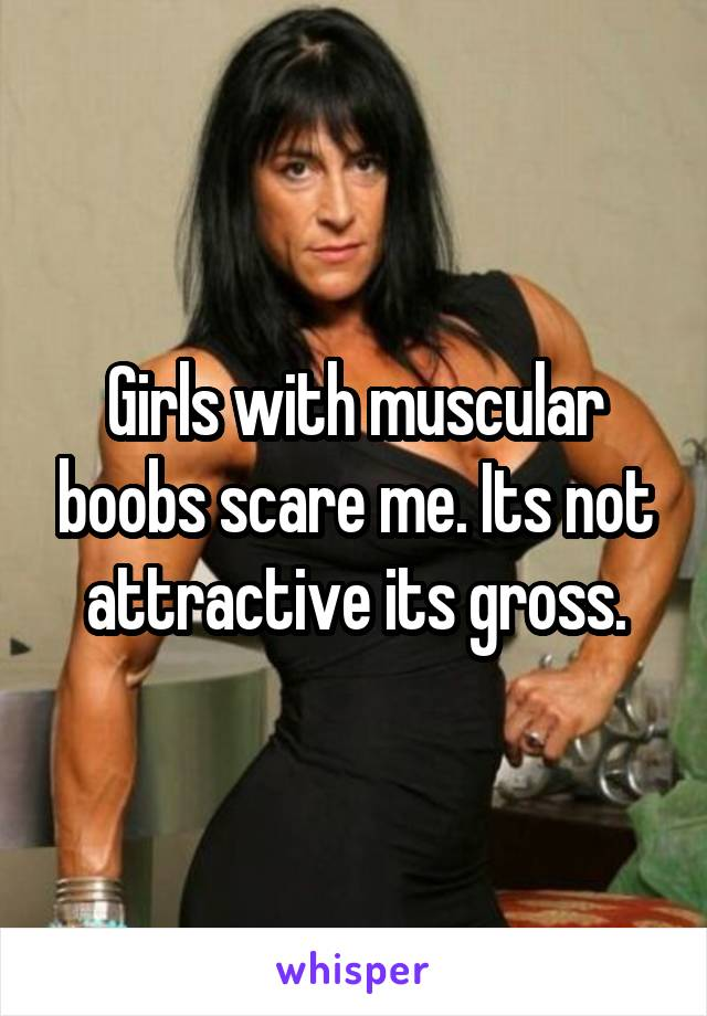 Girls with muscular boobs scare me. Its not attractive its gross.