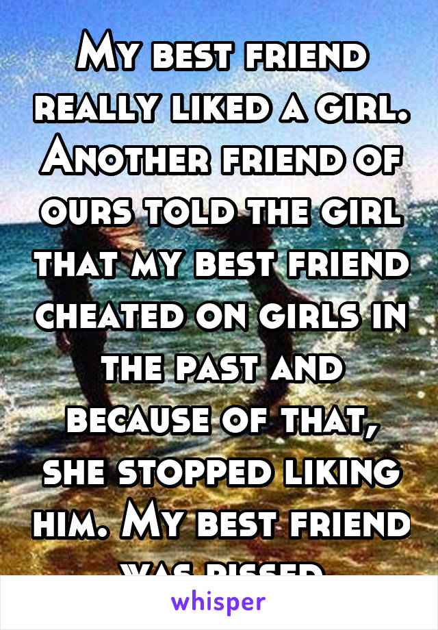 My best friend really liked a girl. Another friend of ours told the girl that my best friend cheated on girls in the past and because of that, she stopped liking him. My best friend was pissed