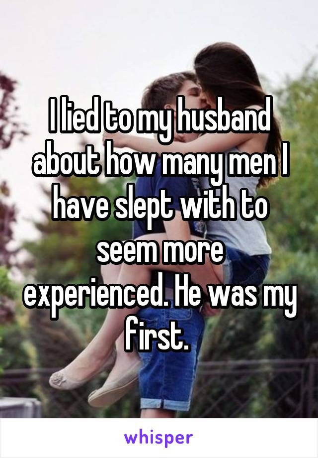 I lied to my husband about how many men I have slept with to seem more experienced. He was my first.