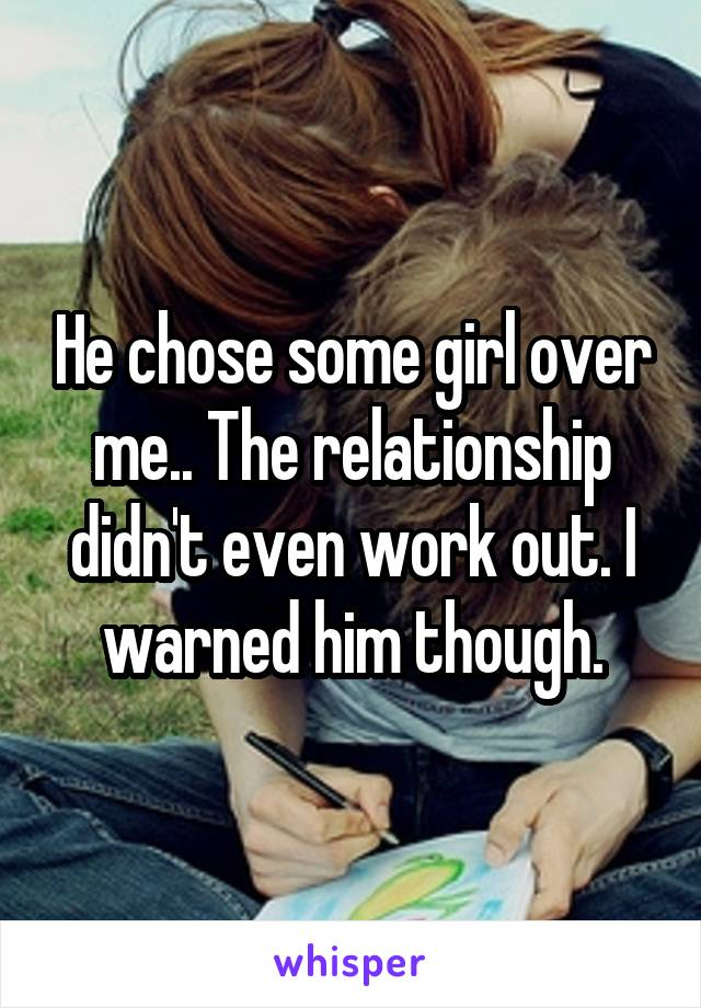 He chose some girl over me.. The relationship didn't even work out. I warned him though.
