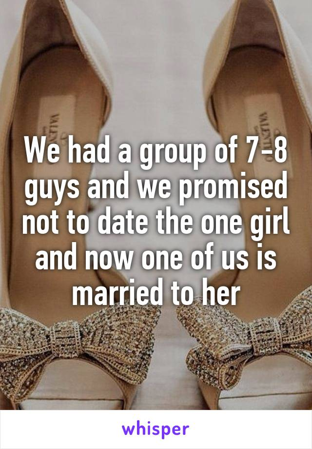 We had a group of 7-8 guys and we promised not to date the one girl and now one of us is married to her
