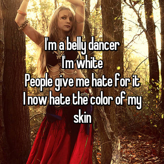 I'm a belly dancer I'm white People give me hate for it I now hate the color of my skin