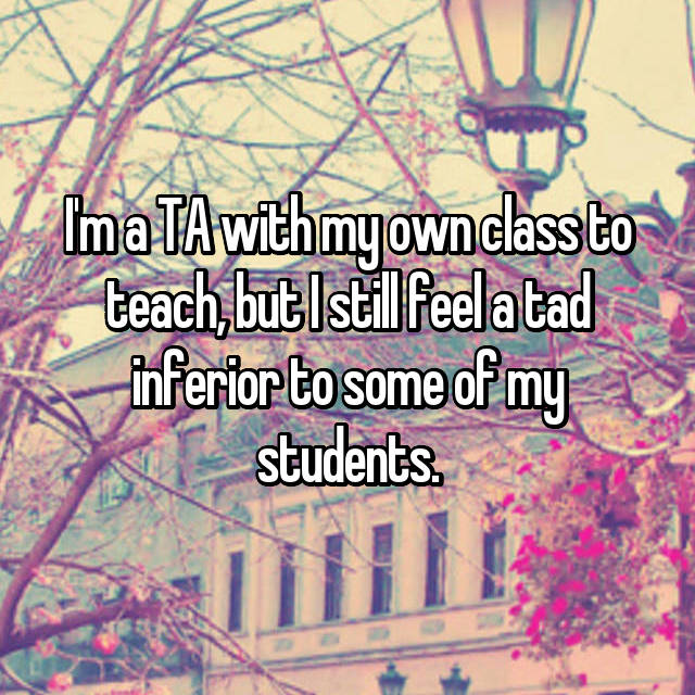 I'm a TA with my own class to teach, but I still feel a tad inferior to some of my students.