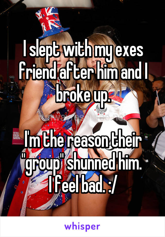 """I slept with my exes friend after him and I broke up.  I'm the reason their """"group"""" shunned him.  I feel bad. :/"""