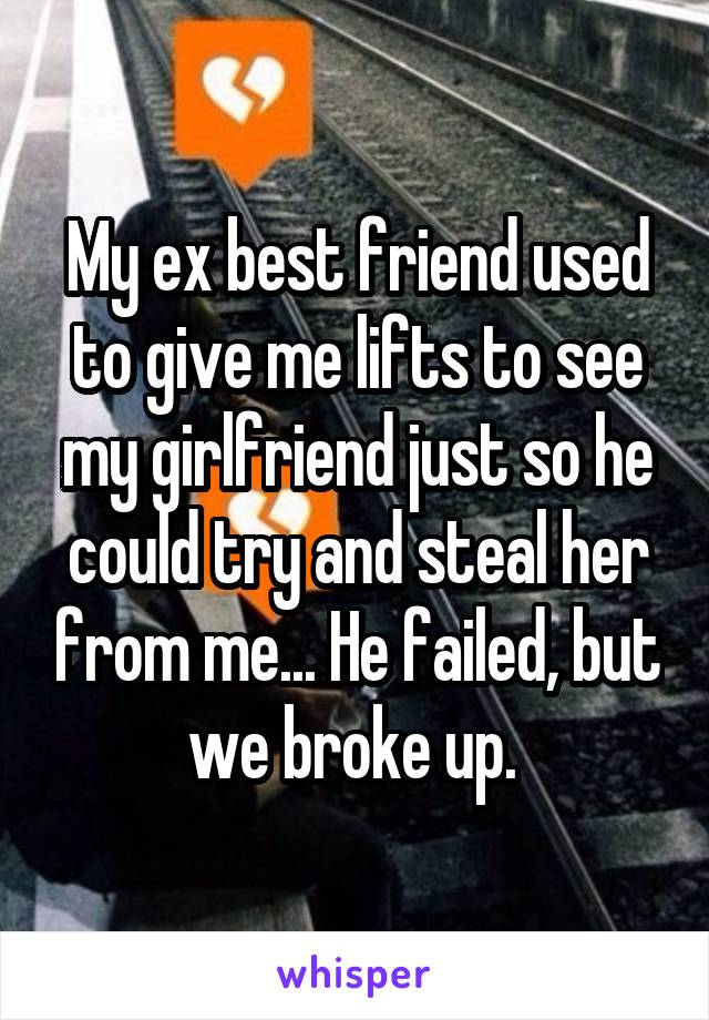 My ex best friend used to give me lifts to see my girlfriend just so he could try and steal her from me... He failed, but we broke up.