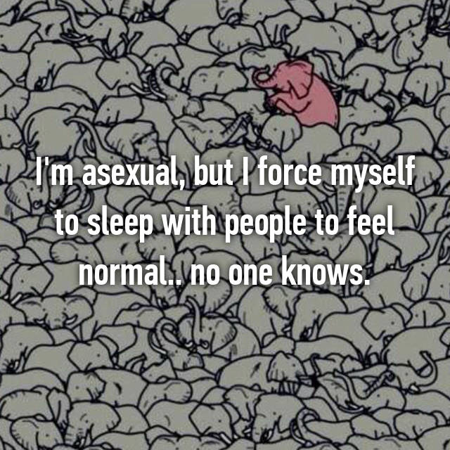 I'm asexual, but I force myself to sleep with people to feel normal.. no one knows.