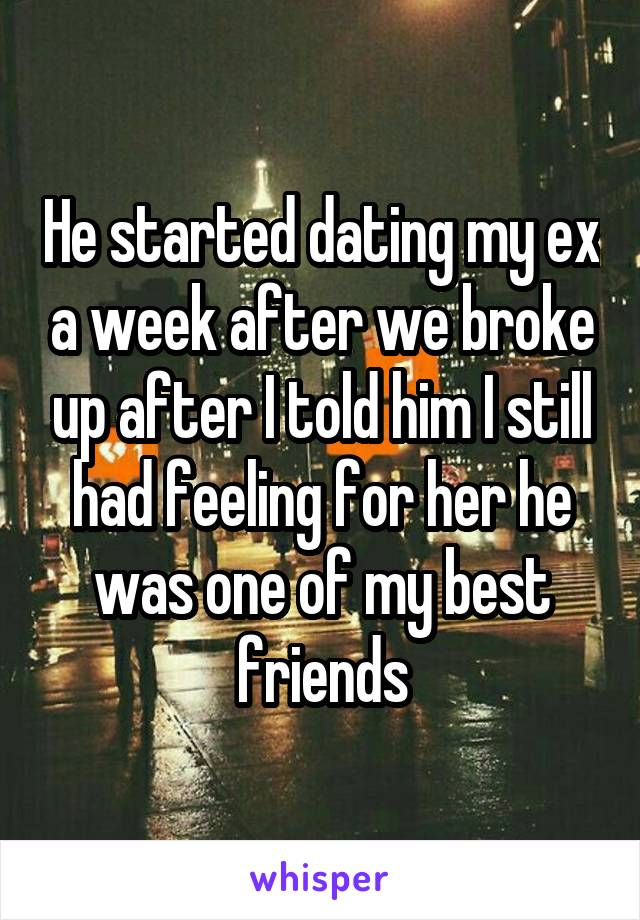 He started dating my ex a week after we broke up after I told him I still had feeling for her he was one of my best friends