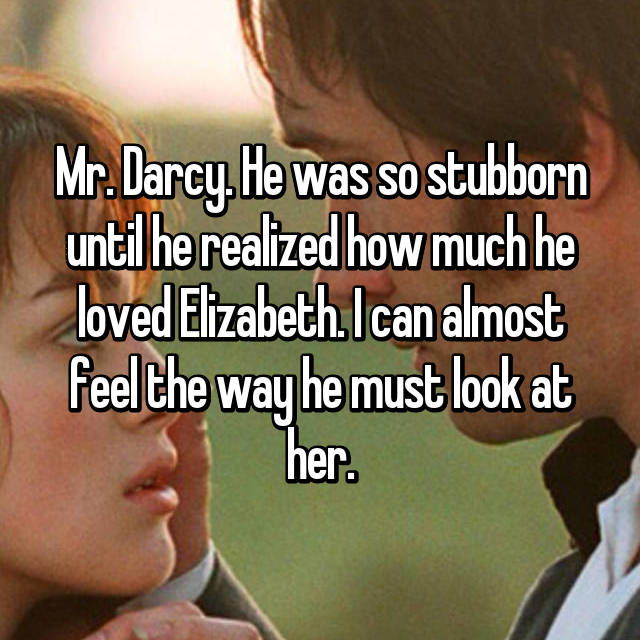 Mr. Darcy. He was so stubborn until he realized how much he loved Elizabeth. I can almost feel the way he must look at her.