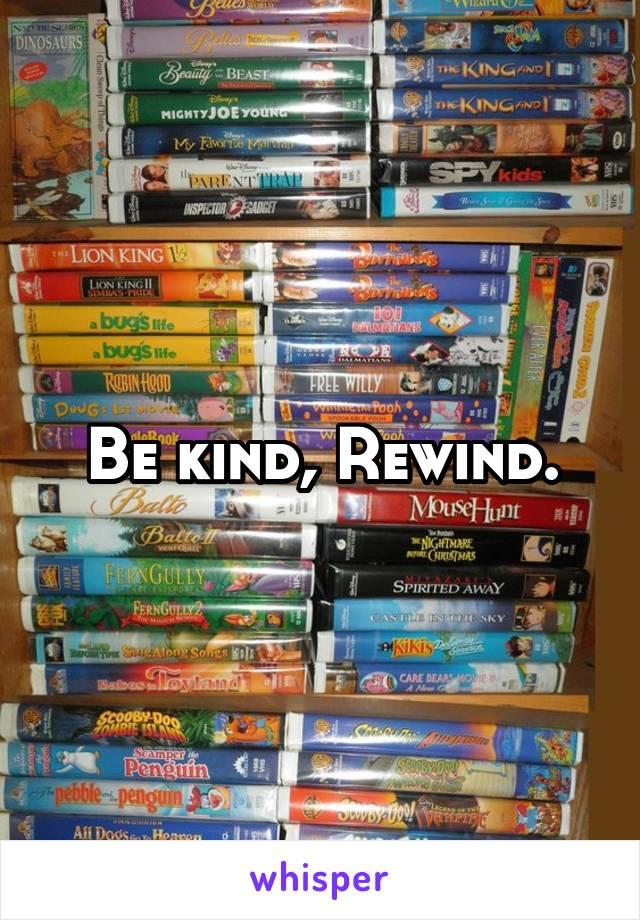 Be kind, Rewind.