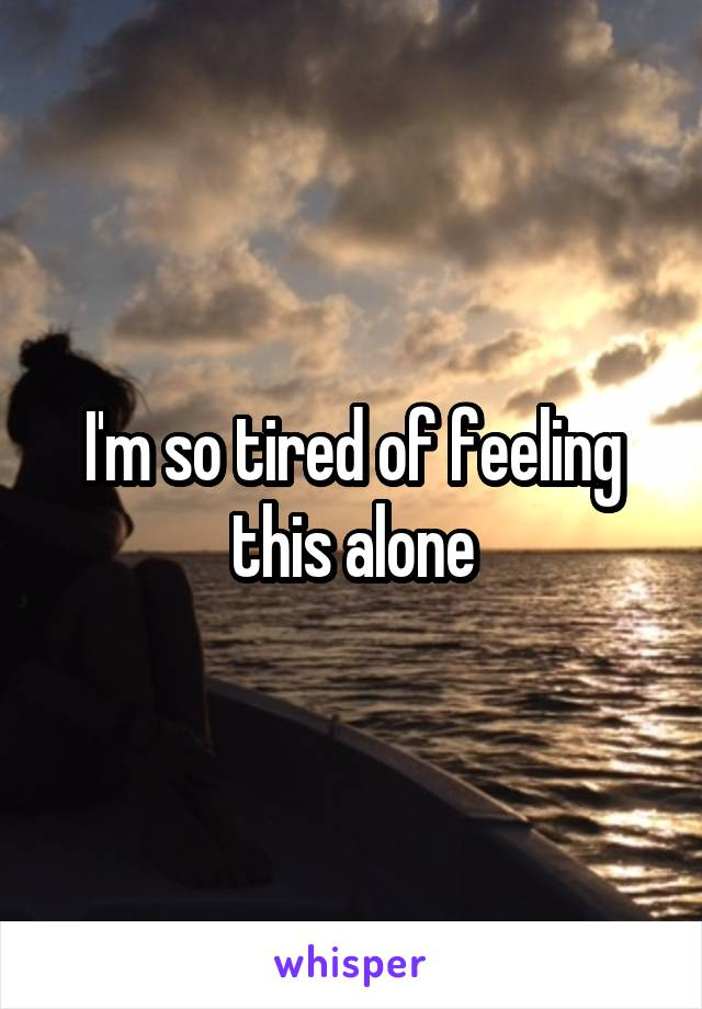 I'm so tired of feeling this alone