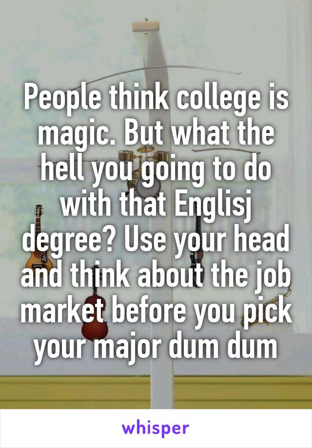 People think college is magic. But what the hell you going to do with that Englisj degree? Use your head and think about the job market before you pick your major dum dum
