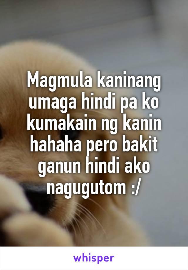 Magmula kaninang umaga hindi pa ko kumakain ng kanin hahaha pero bakit ganun hindi ako nagugutom :/