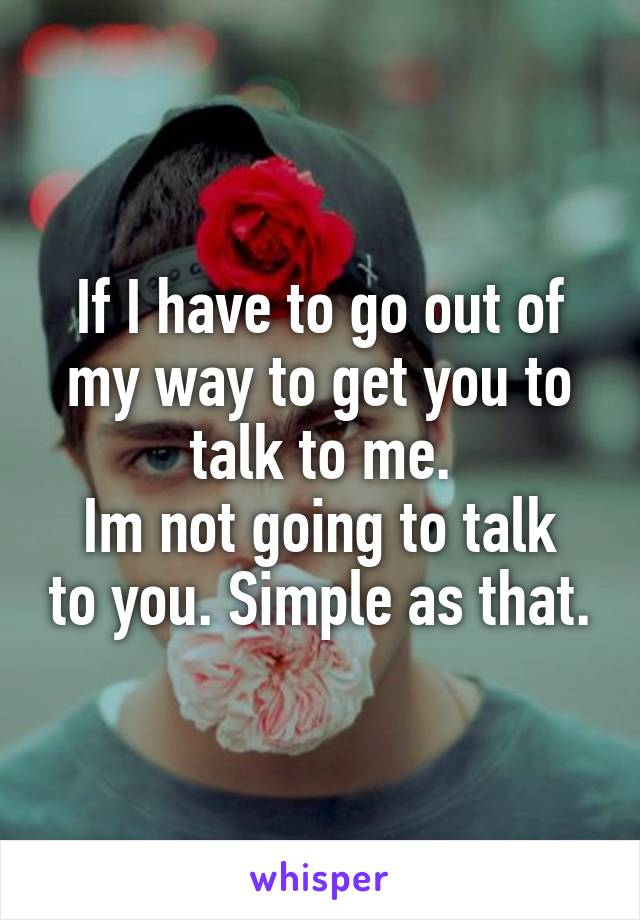 If I have to go out of my way to get you to talk to me. Im not going to talk to you. Simple as that.