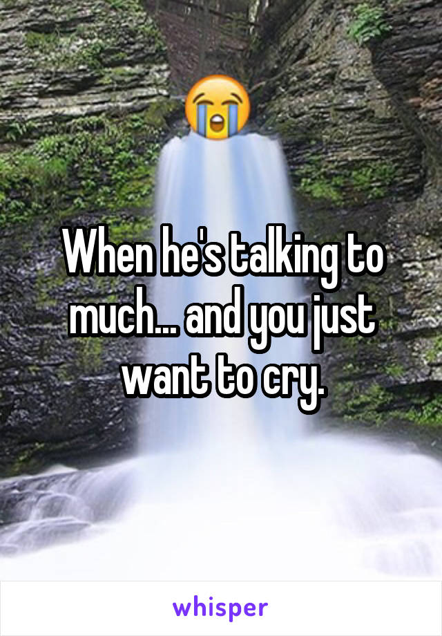 When he's talking to much... and you just want to cry.