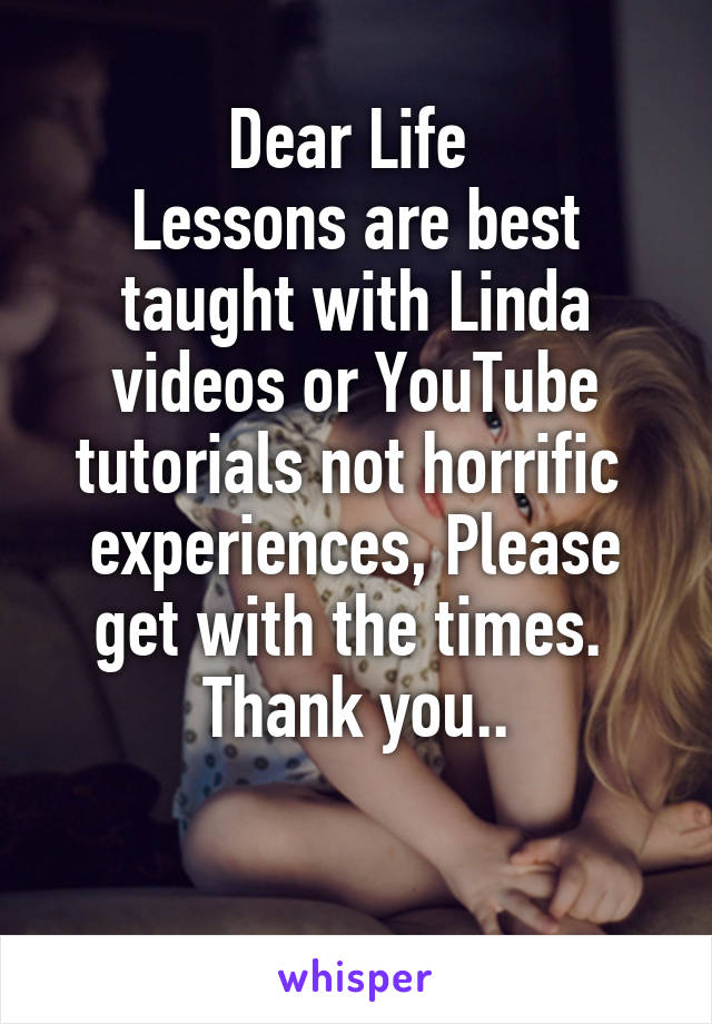 Dear Life  Lessons are best taught with Linda videos or YouTube tutorials not horrific  experiences, Please get with the times.  Thank you..
