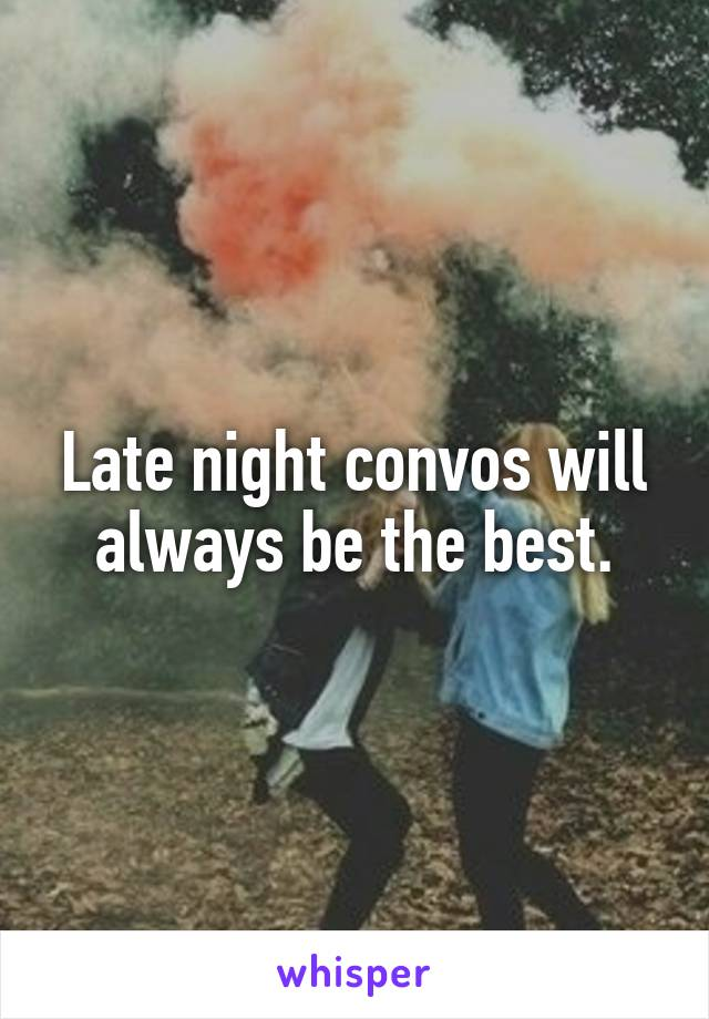Late night convos will always be the best.