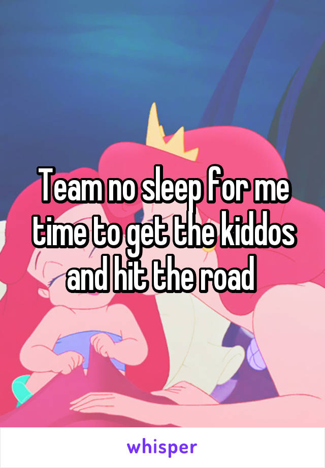 Team no sleep for me time to get the kiddos and hit the road
