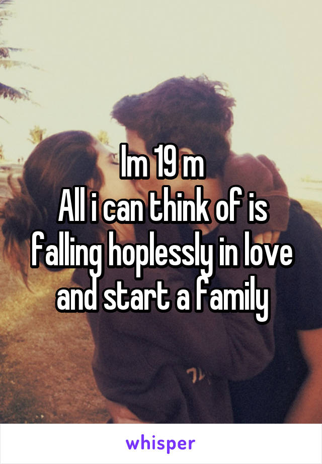 Im 19 m All i can think of is falling hoplessly in love and start a family