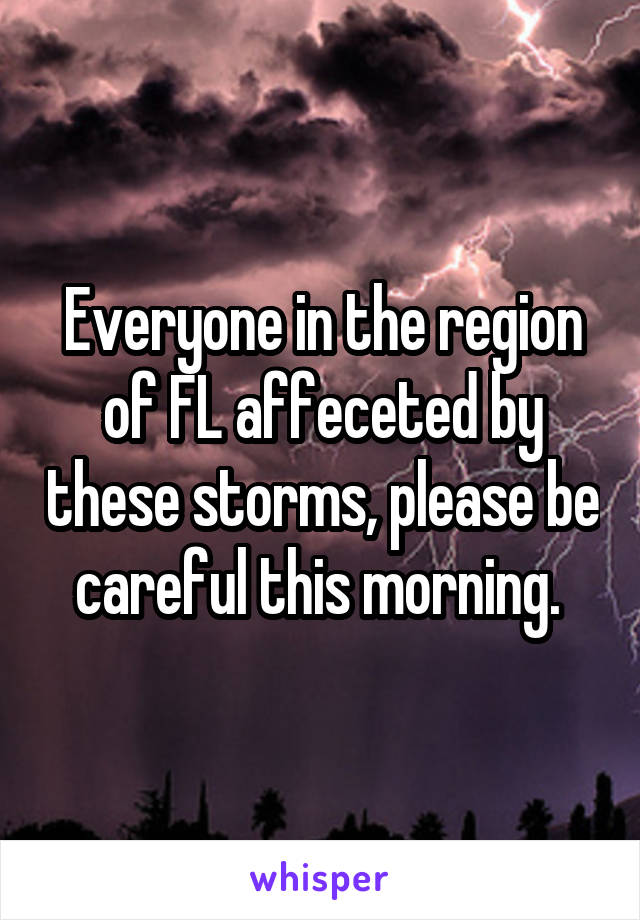 Everyone in the region of FL affeceted by these storms, please be careful this morning.
